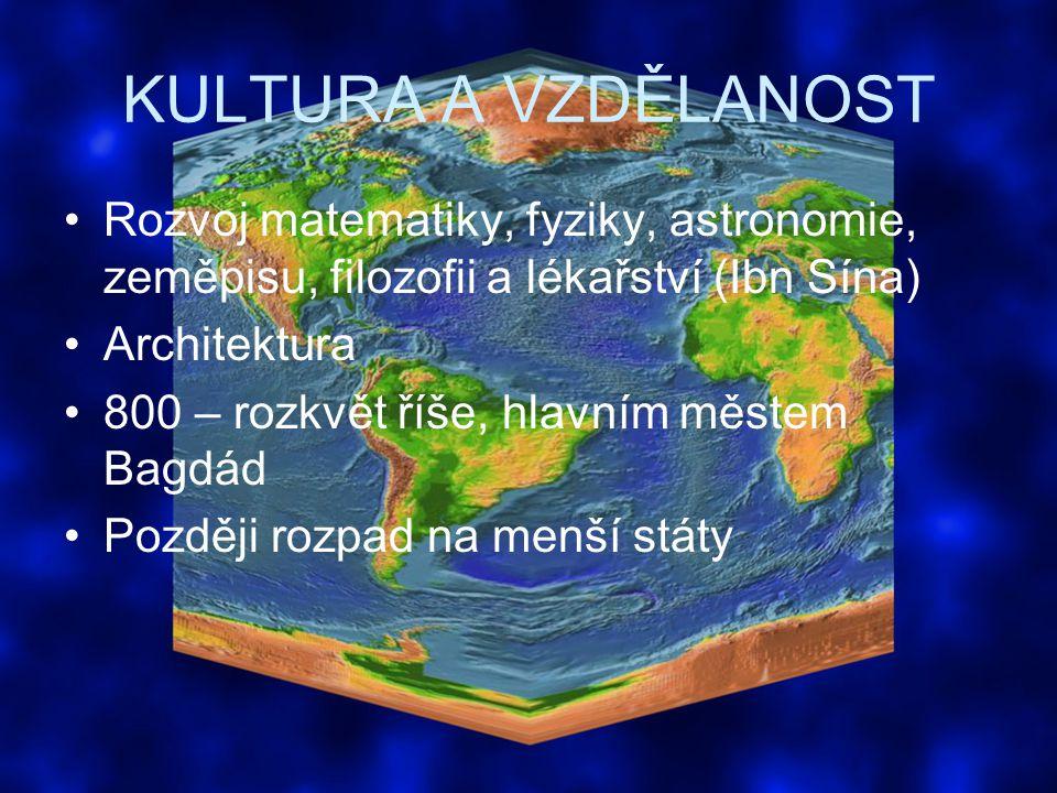 KULTURA A VZDĚLANOST Rozvoj matematiky, fyziky, astronomie, zeměpisu, filozofii a lékařství (Ibn Sína)