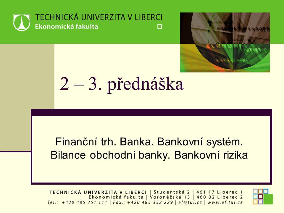 2 – 3. přednáška Finanční trh. Banka. Bankovní systém. Bilance obchodní banky. Bankovní rizika