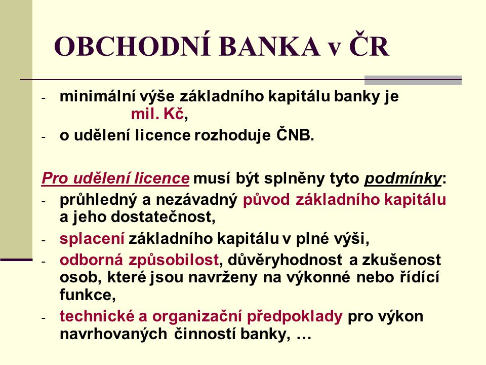 OBCHODNÍ BANKA v ČR minimální výše základního kapitálu banky je mil. Kč, o udělení licence rozhoduje ČNB.