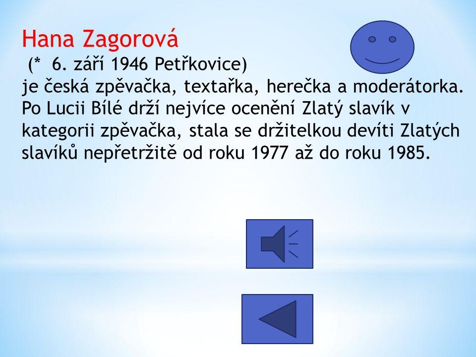 Hana Zagorová (* 6. září 1946 Petřkovice) je česká zpěvačka, textařka, herečka a moderátorka.