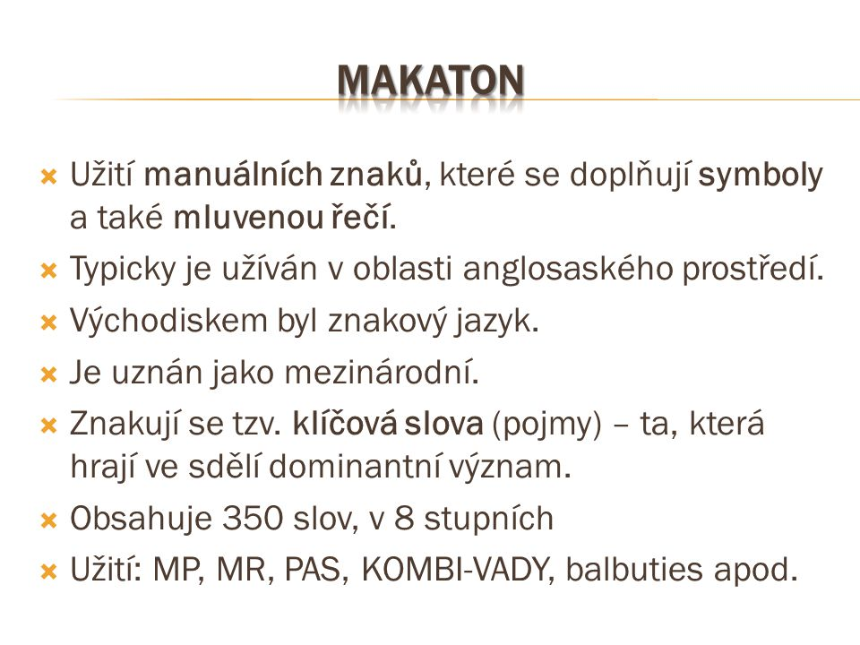 makaton Užití manuálních znaků, které se doplňují symboly a také mluvenou řečí. Typicky je užíván v oblasti anglosaského prostředí.
