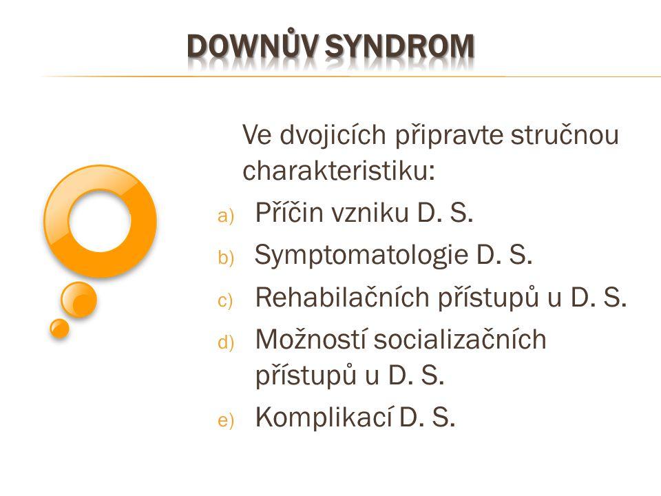 Downův syndrom Ve dvojicích připravte stručnou charakteristiku: