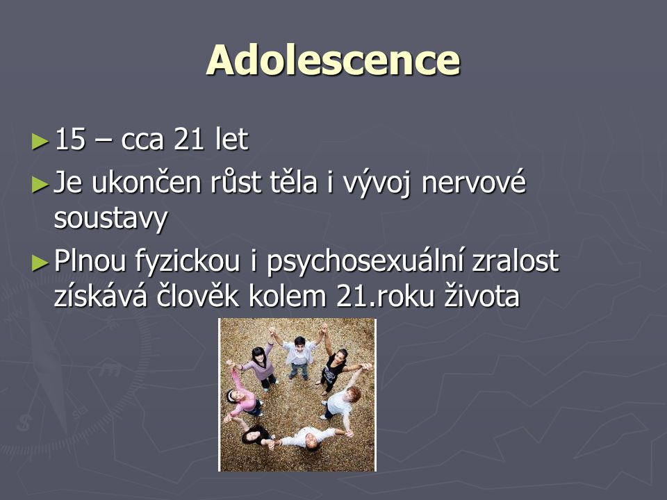 Adolescence 15 – cca 21 let. Je ukončen růst těla i vývoj nervové soustavy.