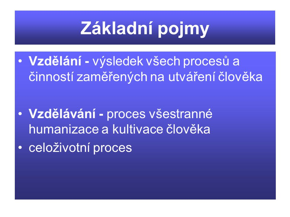 Základní pojmy Vzdělání - výsledek všech procesů a činností zaměřených na utváření člověka.