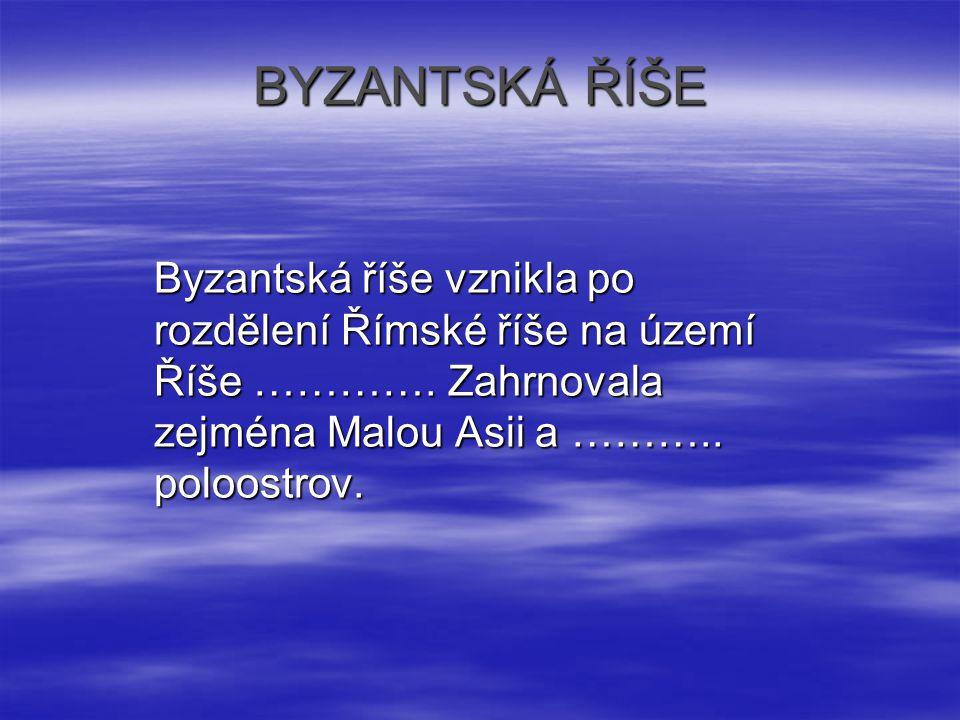 BYZANTSKÁ ŘÍŠE Byzantská říše vznikla po rozdělení Římské říše na území Říše ………….