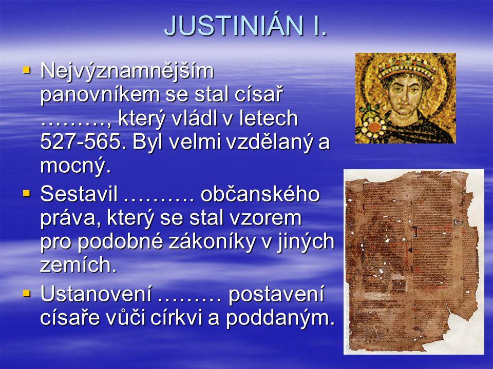 JUSTINIÁN I. Nejvýznamnějším panovníkem se stal císař ………, který vládl v letech 527-565. Byl velmi vzdělaný a mocný.