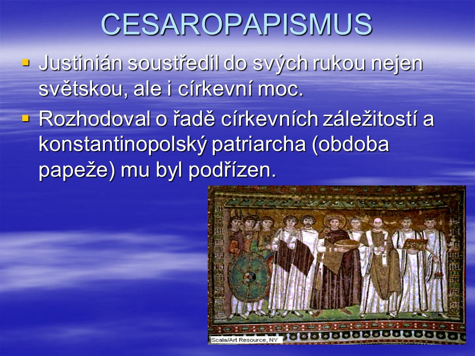 CESAROPAPISMUS Justinián soustředil do svých rukou nejen světskou, ale i církevní moc.