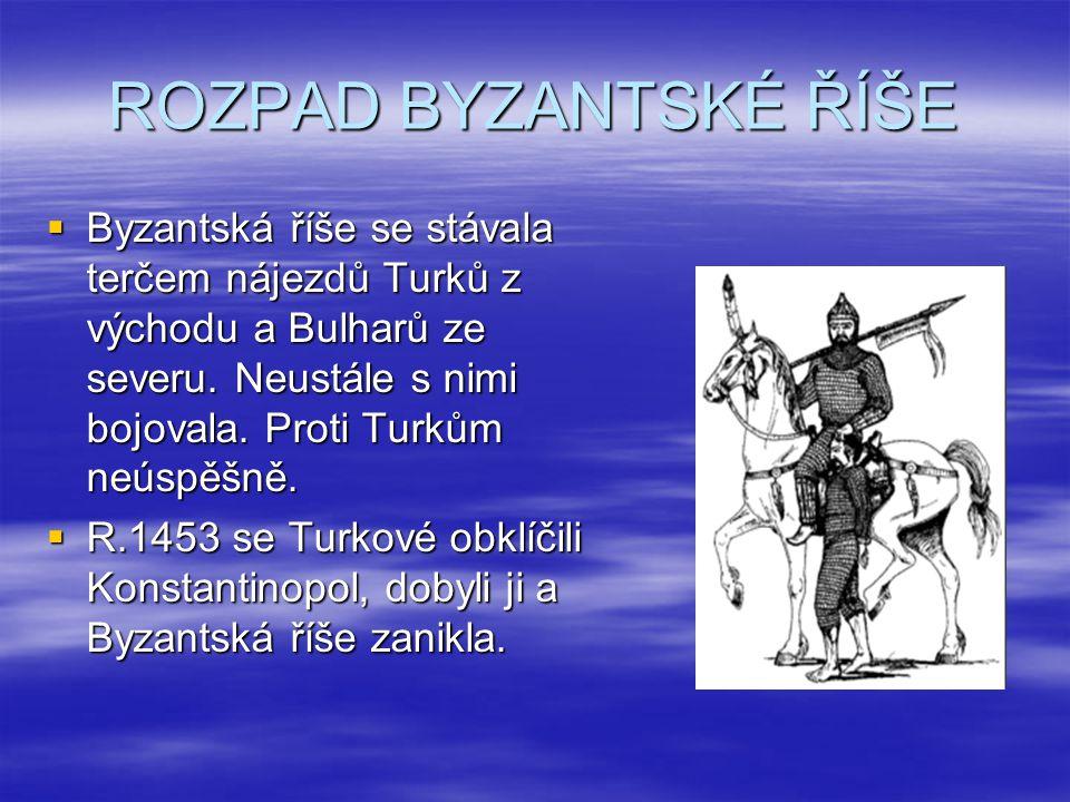 ROZPAD BYZANTSKÉ ŘÍŠE Byzantská říše se stávala terčem nájezdů Turků z východu a Bulharů ze severu. Neustále s nimi bojovala. Proti Turkům neúspěšně.