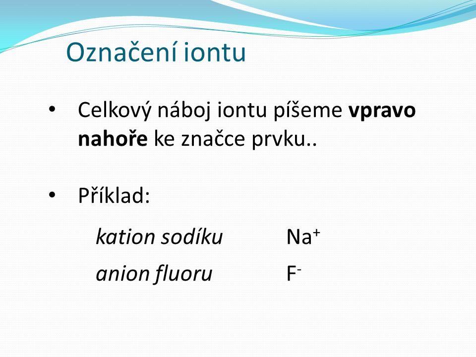 Označení iontu Celkový náboj iontu píšeme vpravo nahoře ke značce prvku.. Příklad: kation sodíku Na+