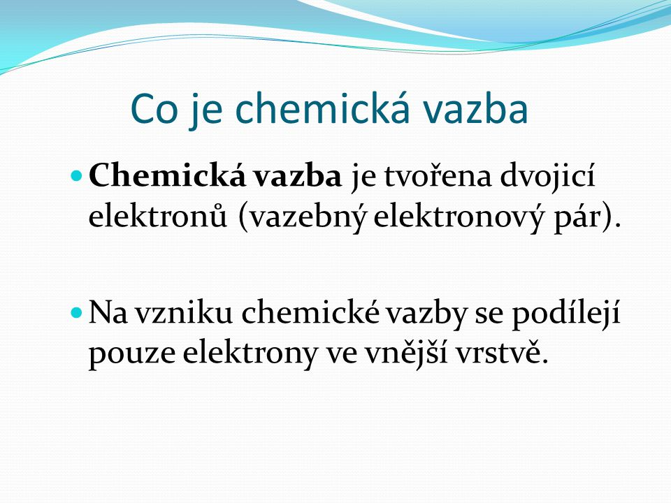 Co je chemická vazba Chemická vazba je tvořena dvojicí elektronů (vazebný elektronový pár).