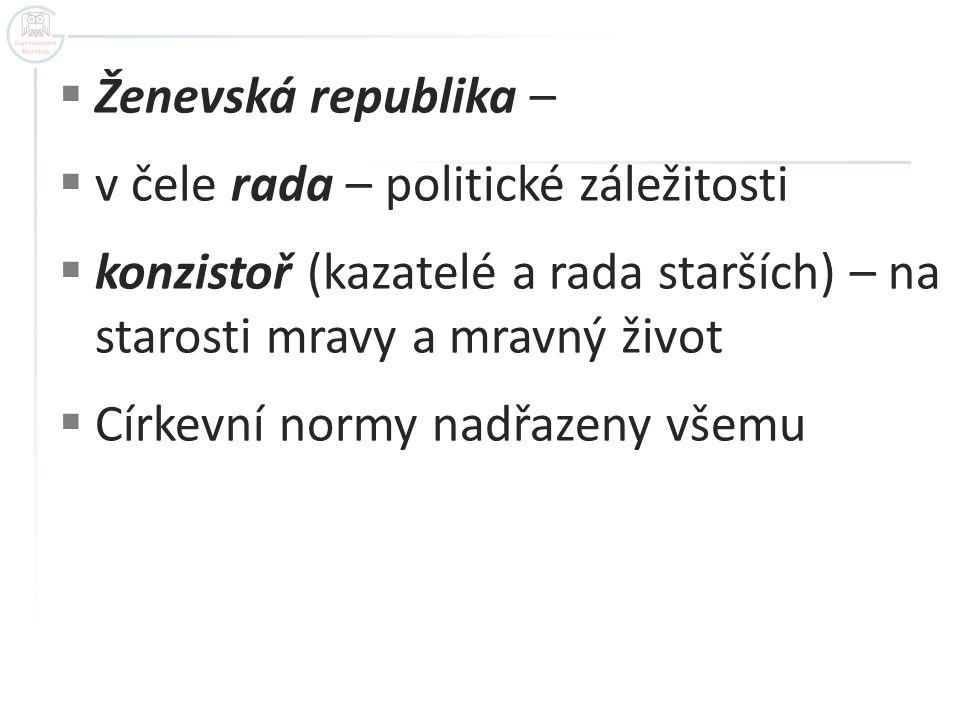 Ženevská republika – v čele rada – politické záležitosti. konzistoř (kazatelé a rada starších) – na starosti mravy a mravný život.