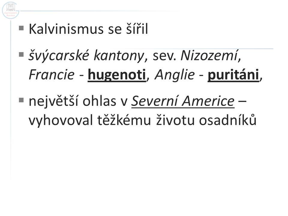 Kalvinismus se šířil švýcarské kantony, sev. Nizozemí, Francie - hugenoti, Anglie - puritáni,