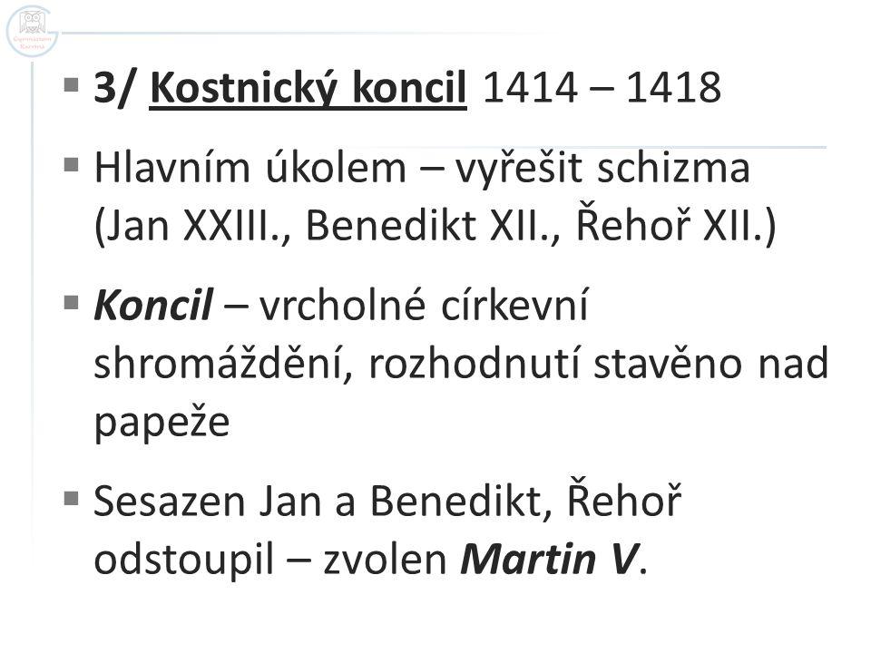 3/ Kostnický koncil 1414 – 1418 Hlavním úkolem – vyřešit schizma (Jan XXIII., Benedikt XII., Řehoř XII.)