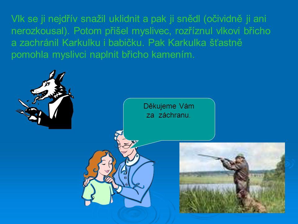 Vlk se ji nejdřív snažil uklidnit a pak ji snědl (očividně ji ani nerozkousal). Potom přišel myslivec, rozříznul vlkovi břicho a zachránil Karkulku i babičku. Pak Karkulka šťastně pomohla myslivci naplnit břicho kamením.
