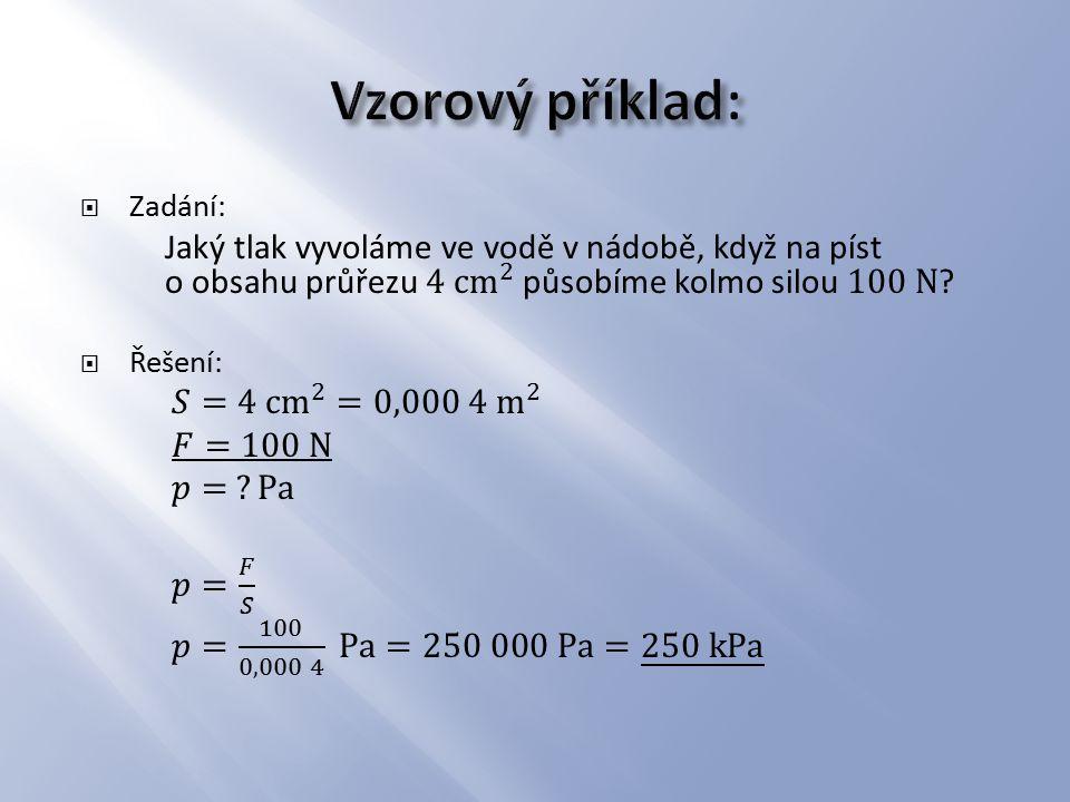 Vzorový příklad: Zadání: Jaký tlak vyvoláme ve vodě v nádobě, když na píst o obsahu průřezu 4 cm 2 působíme kolmo silou 100 N