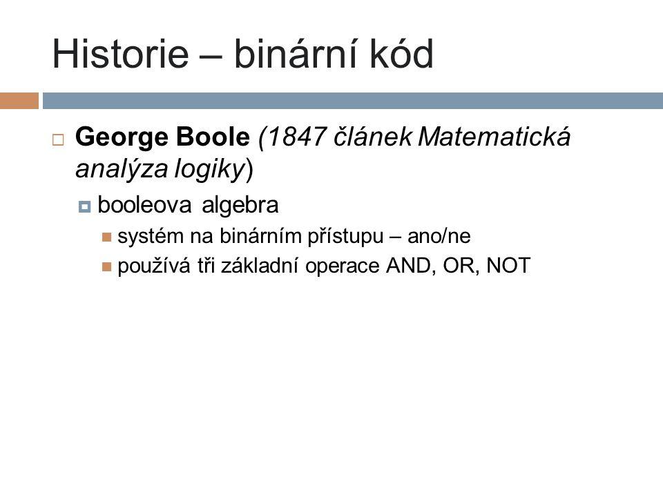 Historie – binární kód George Boole (1847 článek Matematická analýza logiky) booleova algebra. systém na binárním přístupu – ano/ne.