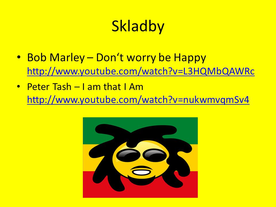 Skladby Bob Marley – Don't worry be Happy http://www.youtube.com/watch v=L3HQMbQAWRc.