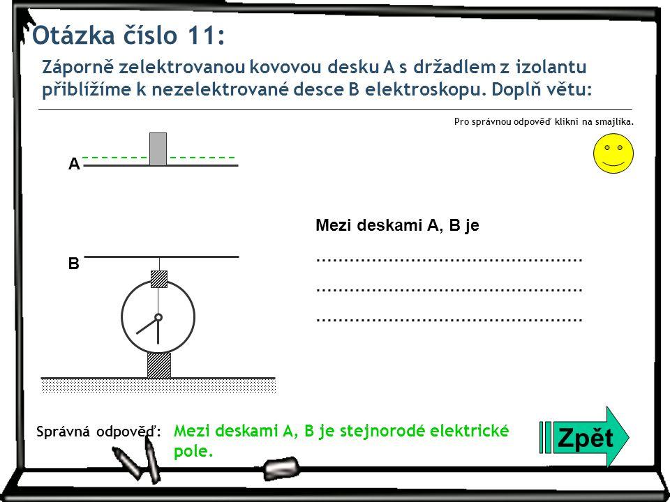 Otázka číslo 11: Záporně zelektrovanou kovovou desku A s držadlem z izolantu přiblížíme k nezelektrované desce B elektroskopu. Doplň větu: