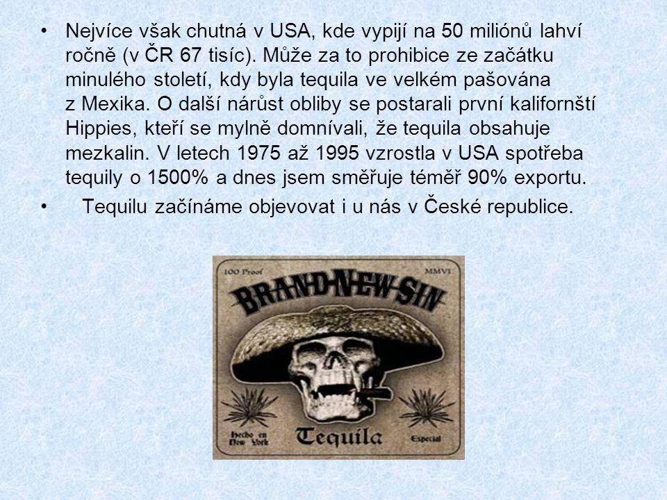 Nejvíce však chutná v USA, kde vypijí na 50 miliónů lahví ročně (v ČR 67 tisíc). Může za to prohibice ze začátku minulého století, kdy byla tequila ve velkém pašována z Mexika. O další nárůst obliby se postarali první kalifornští Hippies, kteří se mylně domnívali, že tequila obsahuje mezkalin. V letech 1975 až 1995 vzrostla v USA spotřeba tequily o 1500% a dnes jsem směřuje téměř 90% exportu.