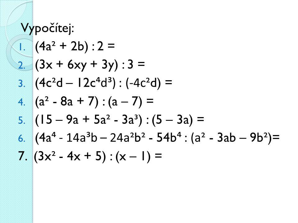 Vypočítej: (4a² + 2b) : 2 = (3x + 6xy + 3y) : 3 = (4c²d – 12c⁴d³) : (-4c²d) = (a² - 8a + 7) : (a – 7) =