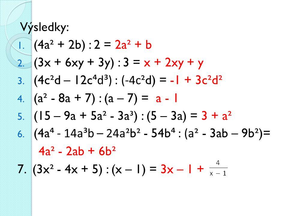 Výsledky: (4a² + 2b) : 2 = 2a² + b. (3x + 6xy + 3y) : 3 = x + 2xy + y. (4c²d – 12c⁴d³) : (-4c²d) = -1 + 3c²d².