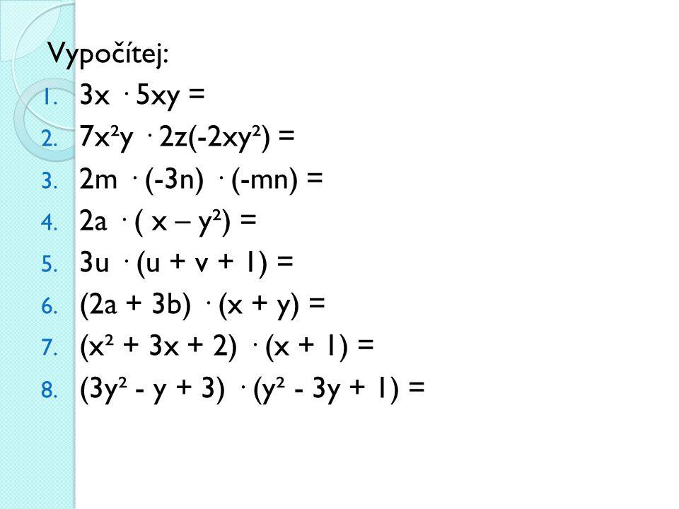 Vypočítej: 3x · 5xy = 7x²y · 2z(-2xy²) = 2m · (-3n) · (-mn) = 2a · ( x – y²) = 3u · (u + v + 1) =