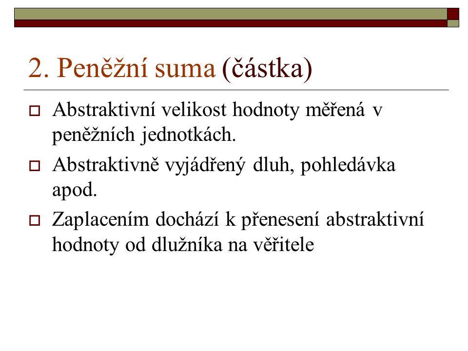 2. Peněžní suma (částka) Abstraktivní velikost hodnoty měřená v peněžních jednotkách. Abstraktivně vyjádřený dluh, pohledávka apod.