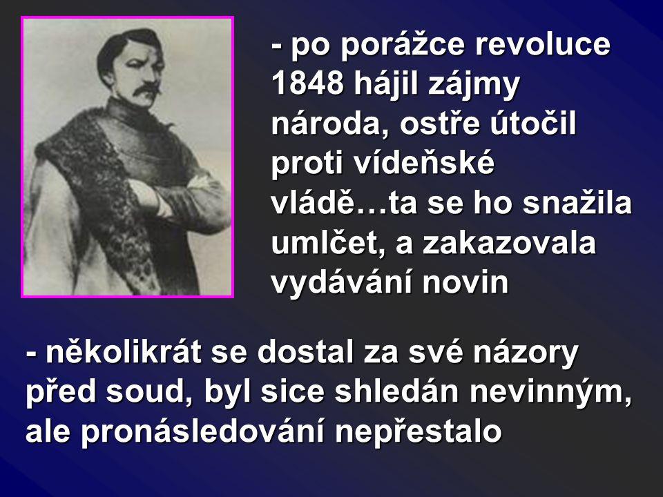 - po porážce revoluce 1848 hájil zájmy národa, ostře útočil proti vídeňské vládě…ta se ho snažila umlčet, a zakazovala vydávání novin