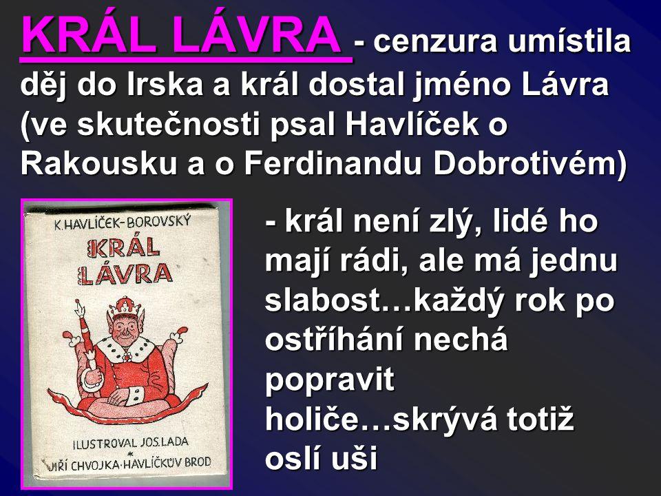 KRÁL LÁVRA - cenzura umístila děj do Irska a král dostal jméno Lávra (ve skutečnosti psal Havlíček o Rakousku a o Ferdinandu Dobrotivém)