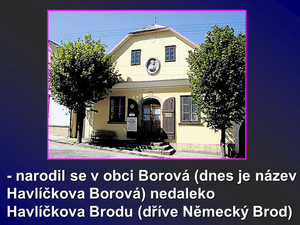 - narodil se v obci Borová (dnes je název Havlíčkova Borová) nedaleko Havlíčkova Brodu (dříve Německý Brod)