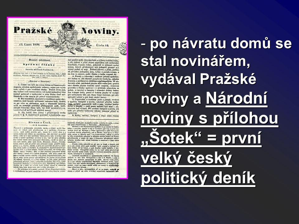 """po návratu domů se stal novinářem, vydával Pražské noviny a Národní noviny s přílohou """"Šotek = první velký český politický deník"""