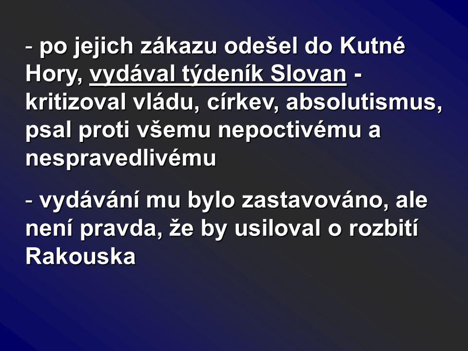 po jejich zákazu odešel do Kutné Hory, vydával týdeník Slovan - kritizoval vládu, církev, absolutismus, psal proti všemu nepoctivému a nespravedlivému