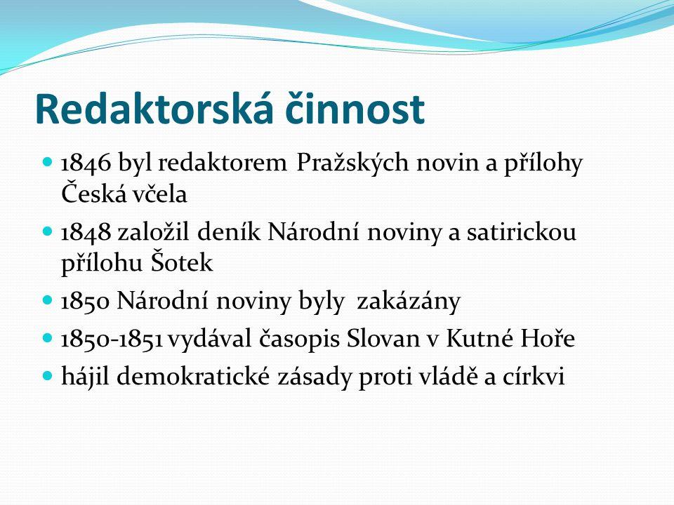 Redaktorská činnost 1846 byl redaktorem Pražských novin a přílohy Česká včela. 1848 založil deník Národní noviny a satirickou přílohu Šotek.