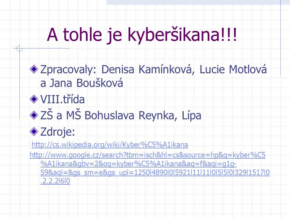 A tohle je kyberšikana!!! Zpracovaly: Denisa Kamínková, Lucie Motlová a Jana Boušková. VIII.třída.