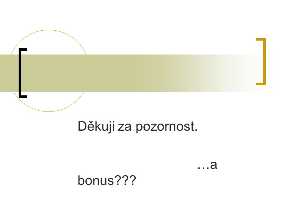 Děkuji za pozornost. …a bonus