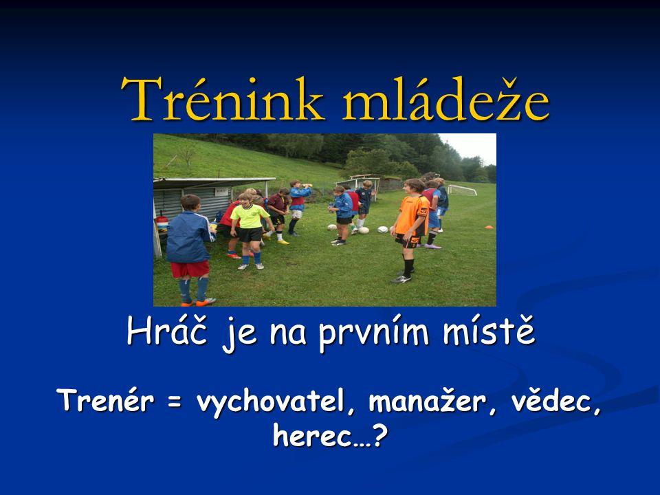 Hráč je na prvním místě Trenér = vychovatel, manažer, vědec, herec…