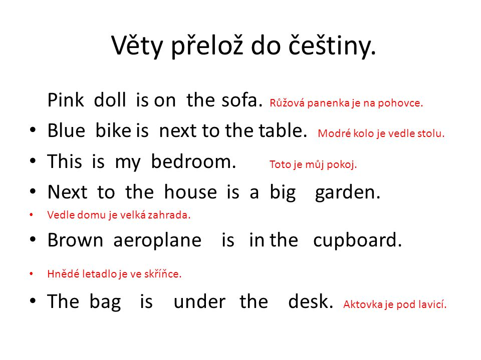 Věty přelož do češtiny. Pink doll is on the sofa. Růžová panenka je na pohovce. Blue bike is next to the table. Modré kolo je vedle stolu.