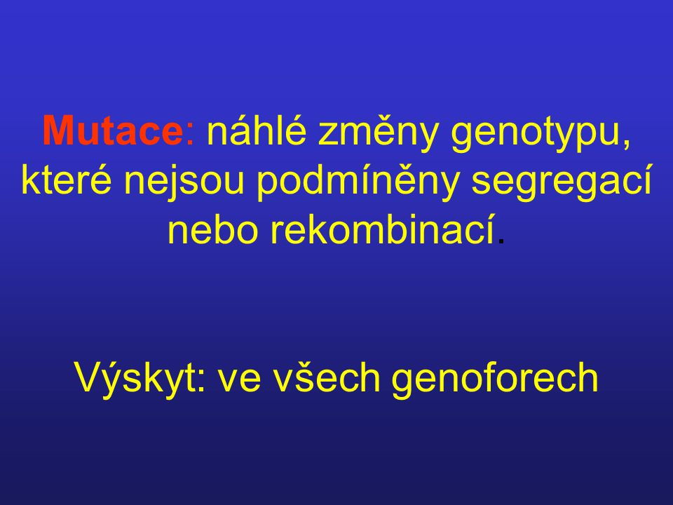 Mutace: náhlé změny genotypu, které nejsou podmíněny segregací nebo rekombinací.