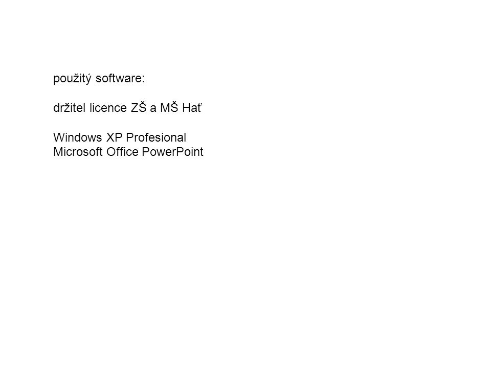 použitý software: držitel licence ZŠ a MŠ Hať Windows XP Profesional Microsoft Office PowerPoint