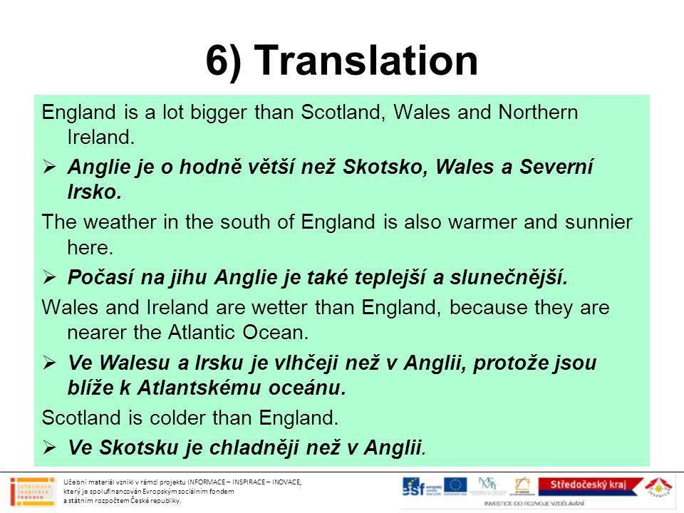 6) Translation England is a lot bigger than Scotland, Wales and Northern Ireland. Anglie je o hodně větší než Skotsko, Wales a Severní Irsko.