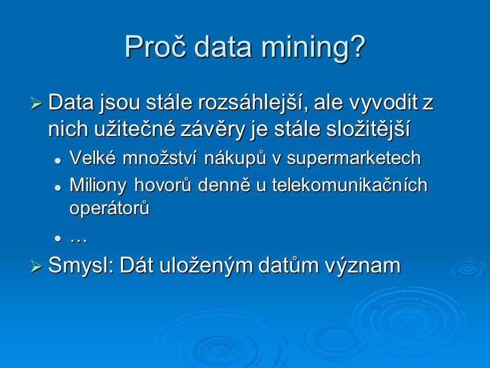 Proč data mining Data jsou stále rozsáhlejší, ale vyvodit z nich užitečné závěry je stále složitější.