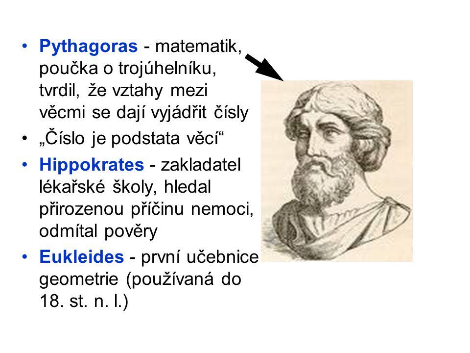 Pythagoras - matematik, poučka o trojúhelníku, tvrdil, že vztahy mezi věcmi se dají vyjádřit čísly