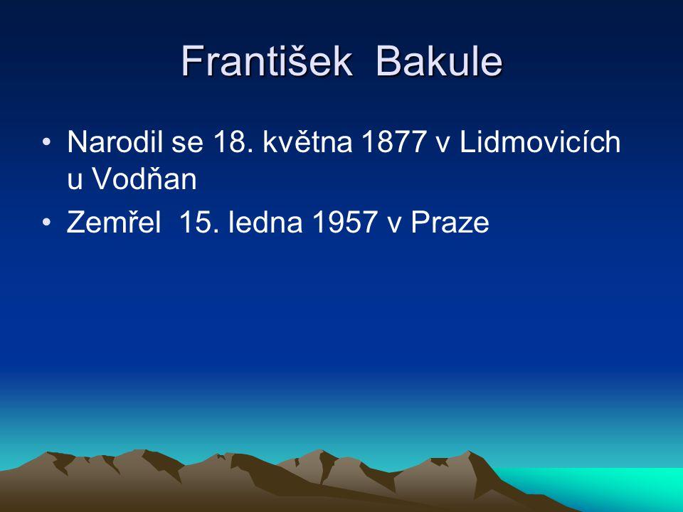 František Bakule Narodil se 18. května 1877 v Lidmovicích u Vodňan