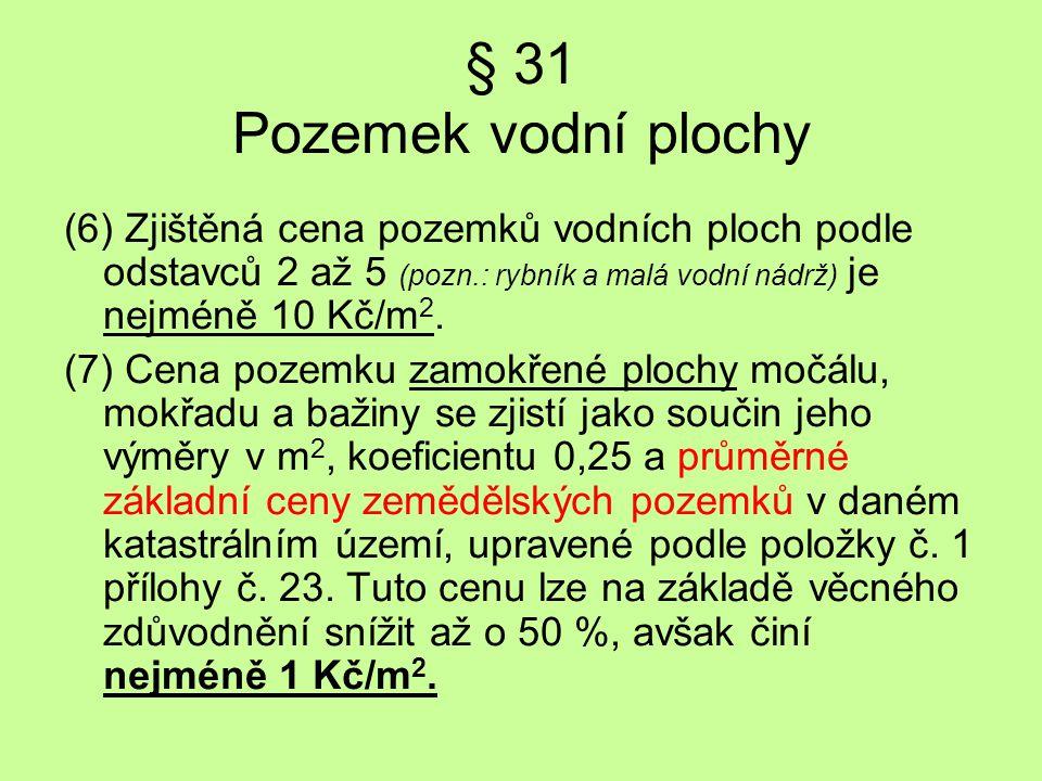 § 31 Pozemek vodní plochy (6) Zjištěná cena pozemků vodních ploch podle odstavců 2 až 5 (pozn.: rybník a malá vodní nádrž) je nejméně 10 Kč/m2.