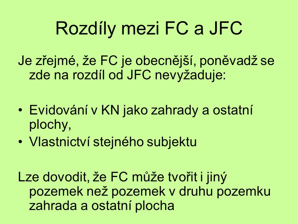 Rozdíly mezi FC a JFC Je zřejmé, že FC je obecnější, poněvadž se zde na rozdíl od JFC nevyžaduje: Evidování v KN jako zahrady a ostatní plochy,