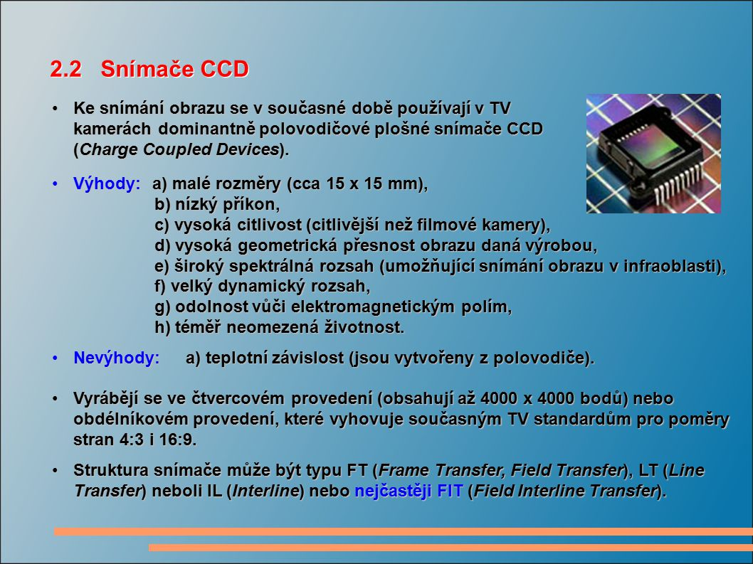 2.2 Snímače CCD Ke snímání obrazu se v současné době používají v TV kamerách dominantně polovodičové plošné snímače CCD (Charge Coupled Devices).