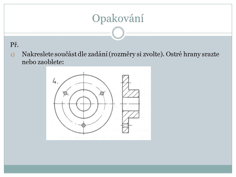 Opakování Př. Nakreslete součást dle zadání (rozměry si zvolte). Ostré hrany srazte nebo zaoblete:
