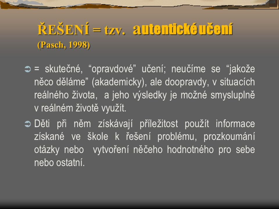 ŘEŠENÍ = tzv. autentické učení (Pasch, 1998)