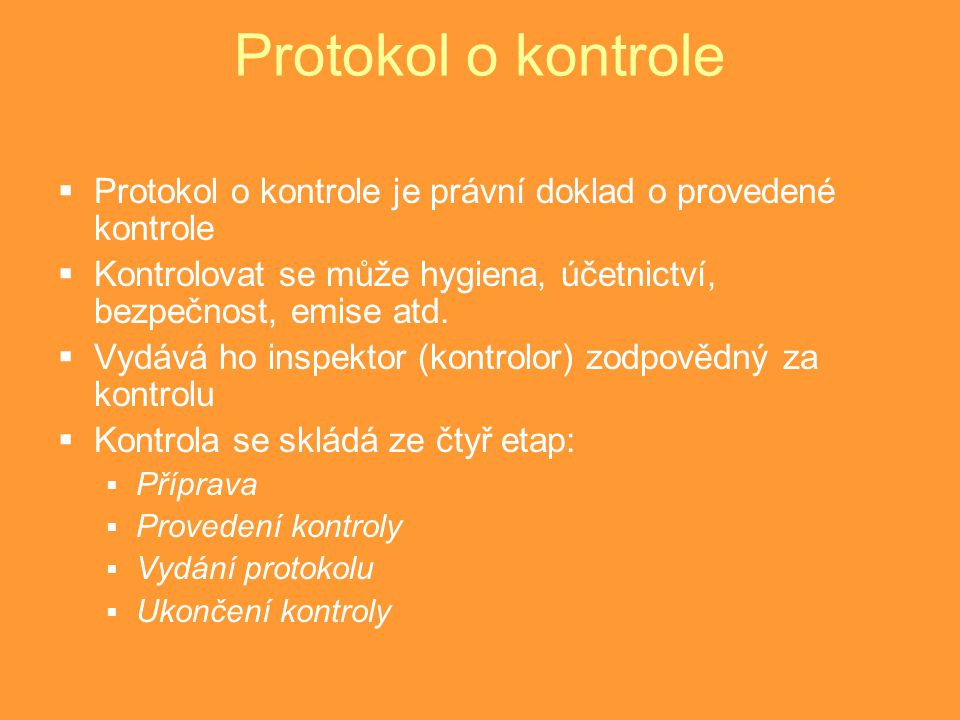 Protokol o kontrole Protokol o kontrole je právní doklad o provedené kontrole. Kontrolovat se může hygiena, účetnictví, bezpečnost, emise atd.