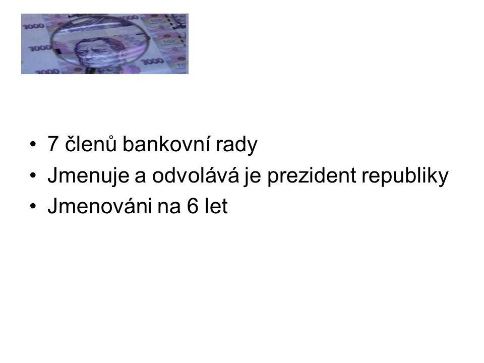 7 členů bankovní rady Jmenuje a odvolává je prezident republiky Jmenováni na 6 let